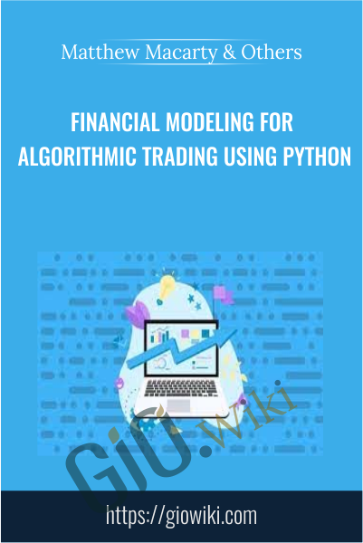 Financial Modeling for Algorithmic Trading using Python - Matthew Macarty & Others