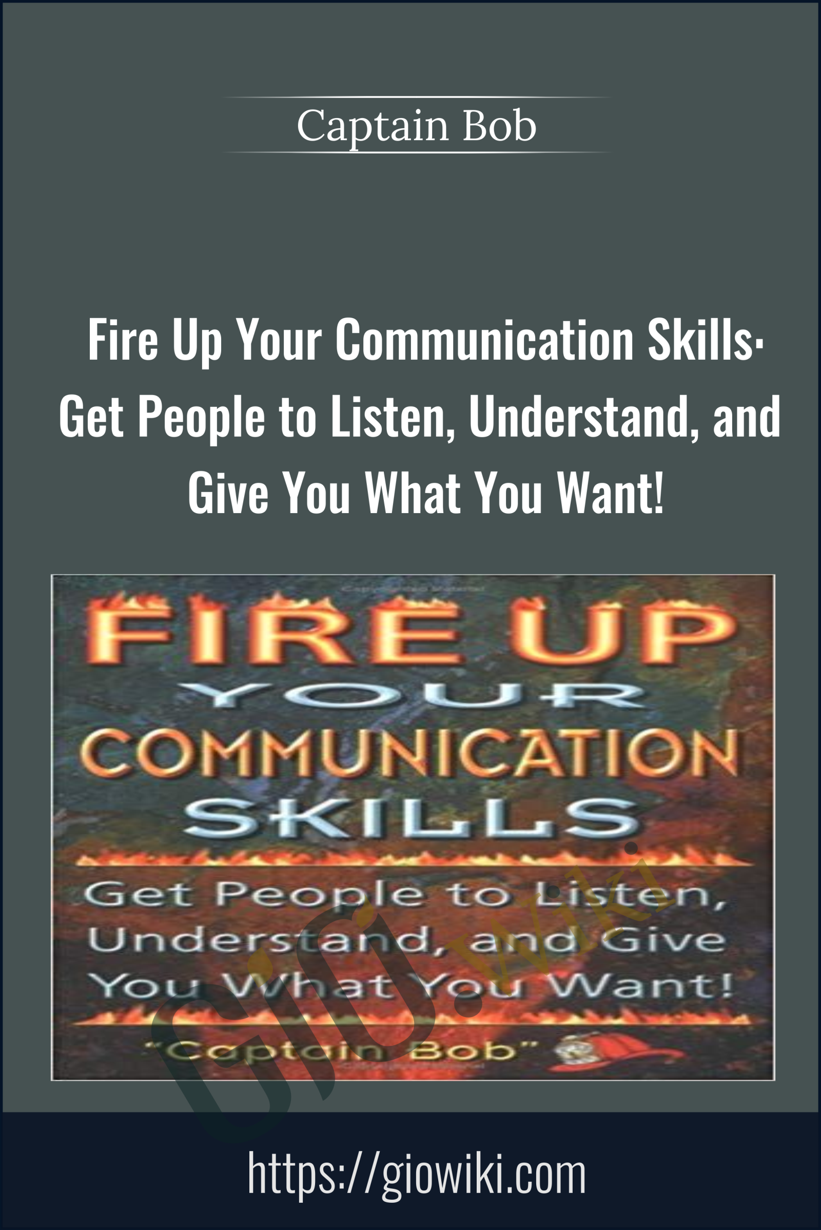 Fire Up Your Communication Skills: Get People to Listen, Understand, and Give You What You Want! - Captain Bob