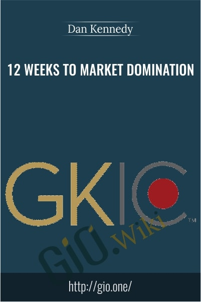 GKIC - 12 Weeks to Market Domination - Dan Kennedy