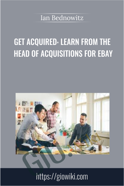 Get Acquired: Learn From The Head Of Acquisitions For eBay - Ian Bednowitz