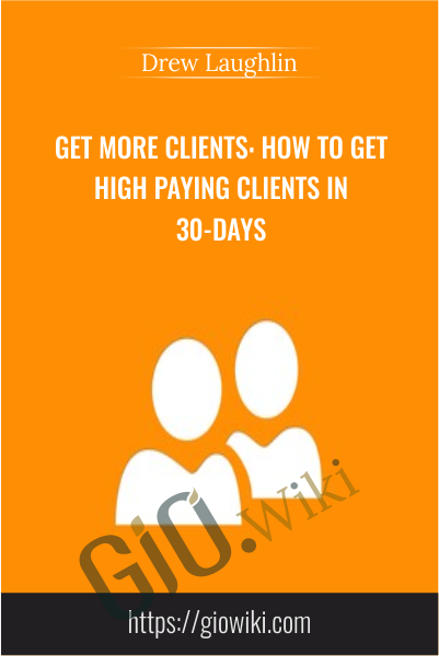 Get More Clients: How to Get High Paying Clients in 30-Days - Drew Laughlin