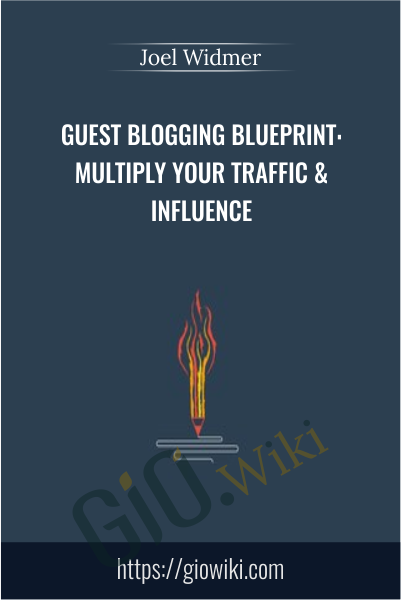 Guest Blogging Blueprint: Multiply Your Traffic & Influence - Joel Widmer