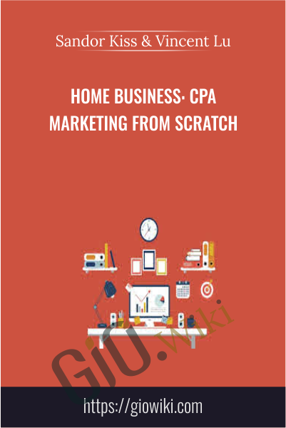 Home Business: CPA Marketing From Scratch - Sandor Kiss & Vincent Lu