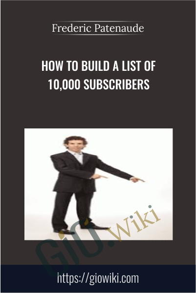 How To Build A List Of 10,000 Subscribers - Frederic Patenaude