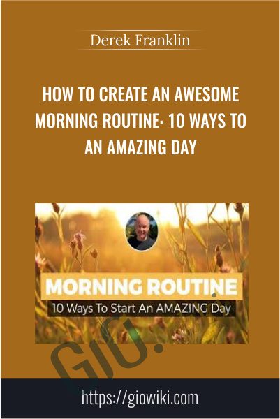 How To Create An Awesome Morning Routine: 10 Ways To Start An Amazing Day - Derek Franklin