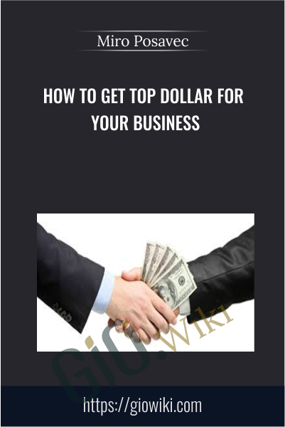 How To Get Top Dollar For Your Business - Miro Posavec