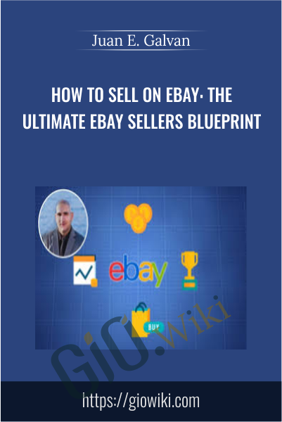 How To Sell On Ebay: The Ultimate Ebay Sellers Blueprint - Juan E. Galvan