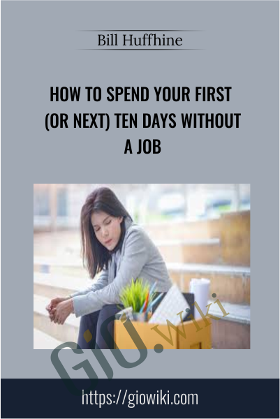 How To Spend Your First (Or Next) Ten Days Without a Job - Bill Huffhine