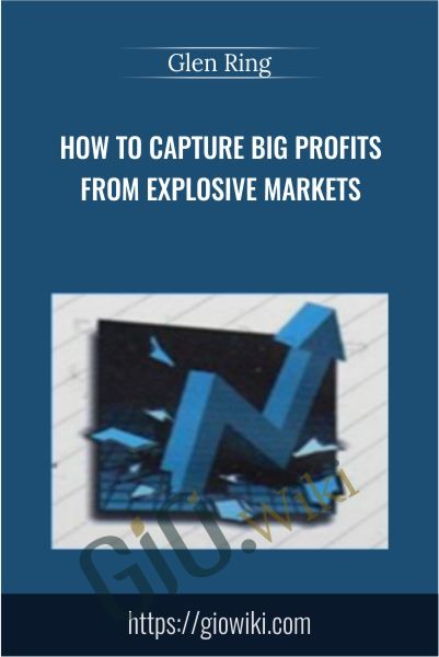 How to Capture Big Profits From Explosive Markets - Glen Ring