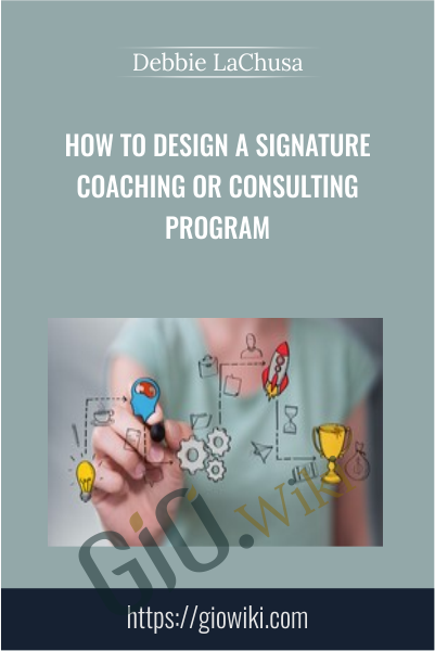 How to Design a Signature Coaching or Consulting Program - Debbie LaChusa