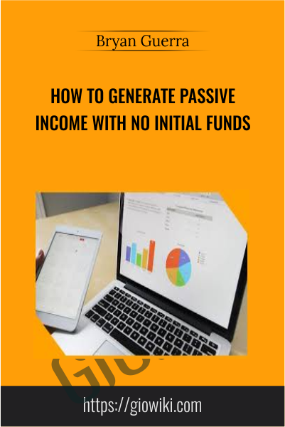 How to Generate Passive Income With No Initial Funds - Bryan Guerra