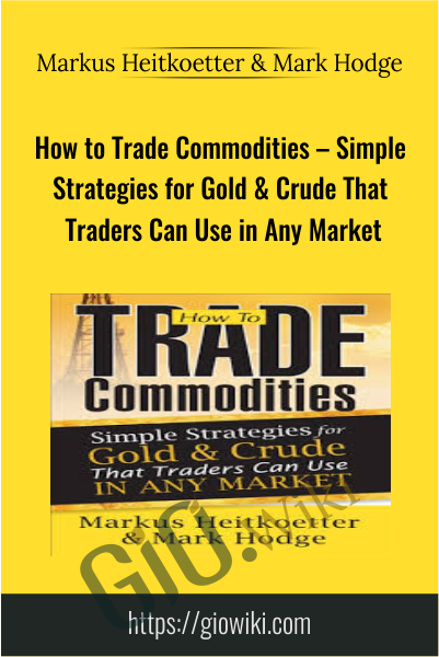 How to Trade Commodities – Simple Strategies for Gold & Crude That Traders Can Use in Any Market - Markus Heitkoetter & Mark Hodge
