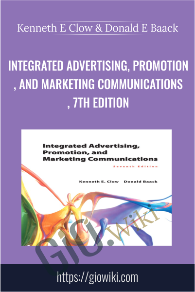 Integrated Advertising, Promotion, and Marketing Communications, 7th Edition - Kenneth E Clow & Donald E Baack