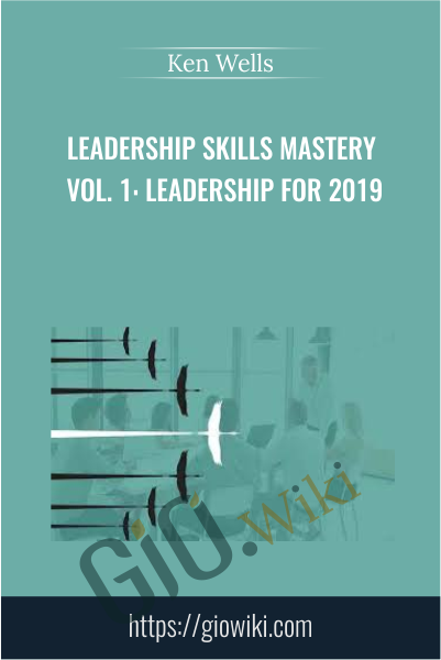 Leadership Skills Mastery Vol. 1: Leadership for 2019 - Ken Wells