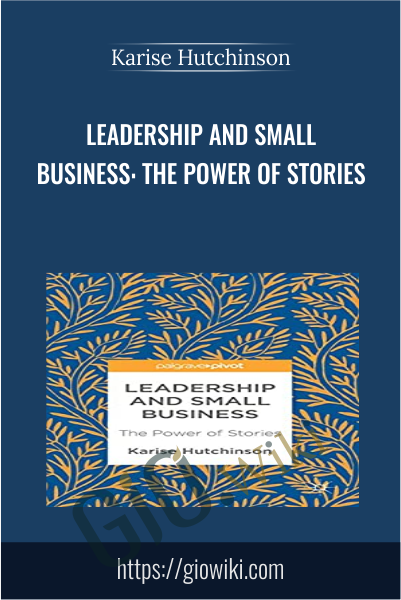 Leadership and Small Business: The Power of Stories - Karise Hutchinson