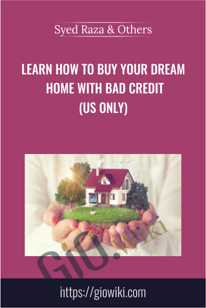 Learn How To Buy Your Dream Home With Bad Credit (US Only) - Syed Raza & Others