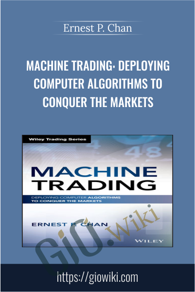 Machine Trading: Deploying Computer Algorithms to Conquer the Markets - Ernest P. Chan