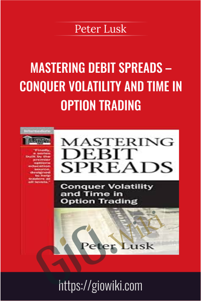 Mastering Debit Spreads – Conquer Volatility and Time in Option Trading - Peter Lusk