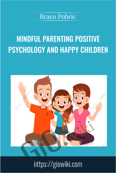 Mindful Parenting Positive Psychology and Happy Children - Braco Pobric