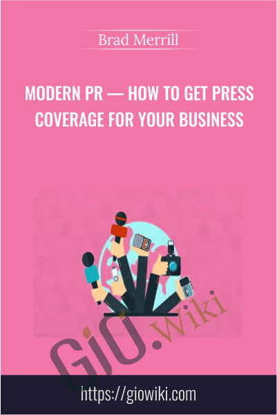 Modern PR — How To Get Press Coverage For Your Business - Brad Merrill