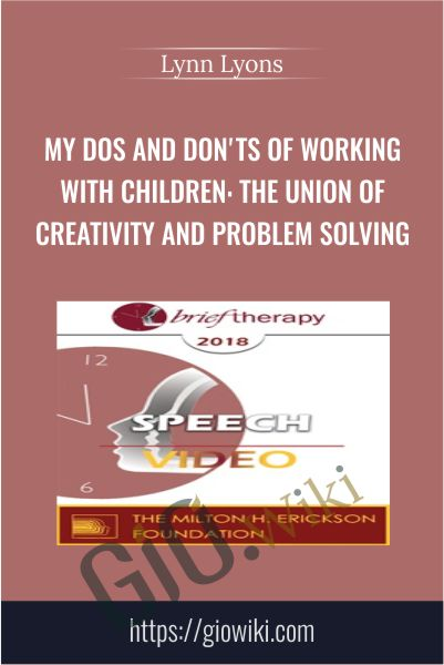 My Dos and Don'ts of Working with Children: The Union of Creativity and Problem Solving - Lynn Lyons