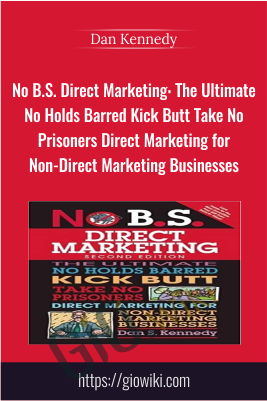 No B.S. Direct Marketing: The Ultimate No Holds Barred Kick Butt Take - Dan Kennedy