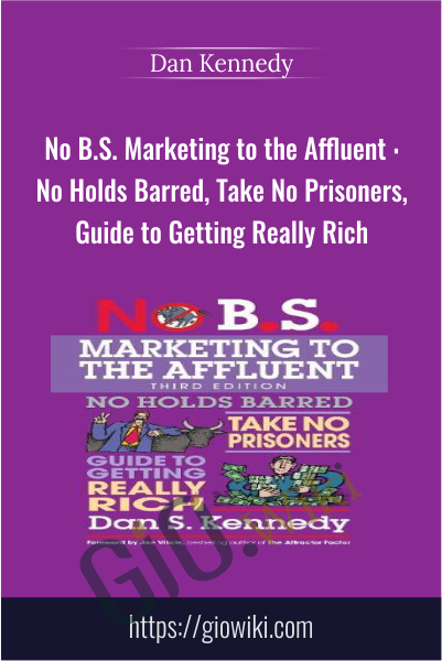 No B.S. Marketing to the Affluent : No Holds Barred, Take No Prisoners, Guide to Getting Really Rich - Dan Kennedy