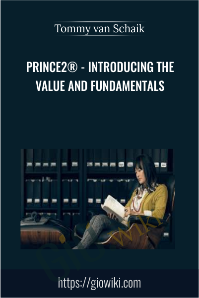 PRINCE2® - Introducing the Value and Fundamentals - Tommy van Schaik