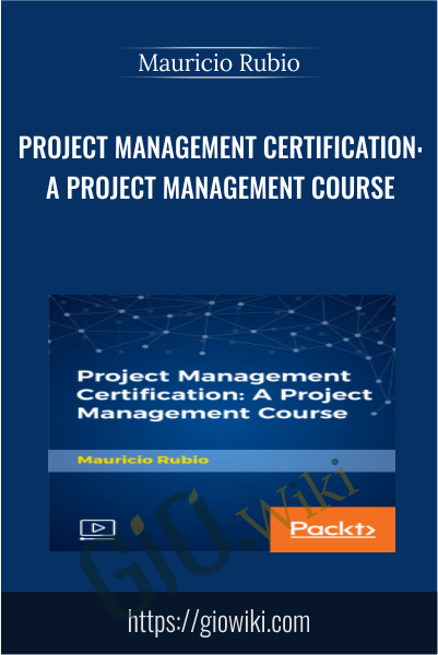 Project Management Certification: A Project Management Course - Mauricio Rubio