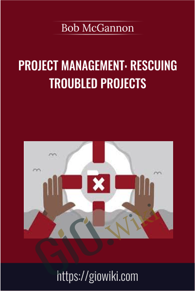 Project Management: Rescuing Troubled Projects - Bob McGannon