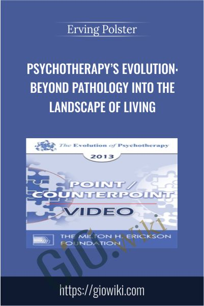Psychotherapy's Evolution: Beyond Pathology into the Landscape of Living - Erving Polster