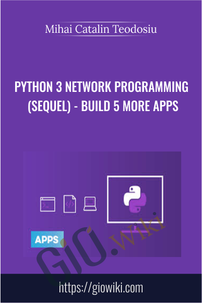 Python 3 Network Programming (Sequel) - Build 5 More Apps - Mihai Catalin Teodosiu