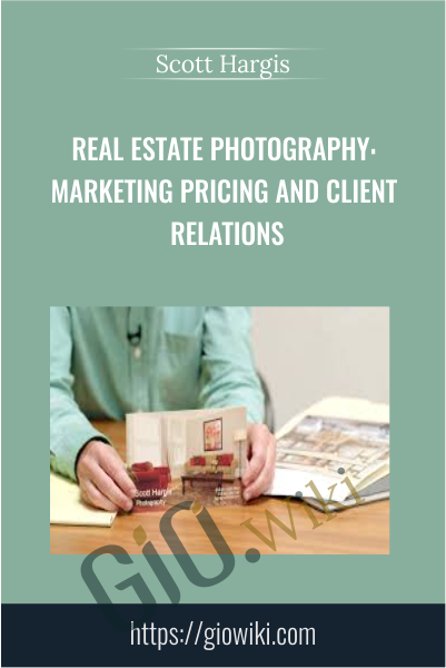 Real Estate Photography: Marketing Pricing and Client Relations - Scott Hargis