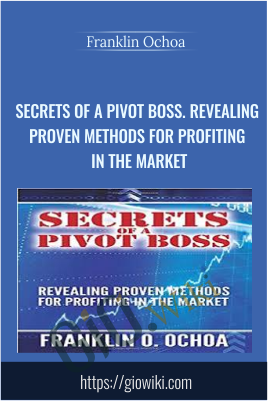 Secrets of a Pivot Boss. Revealing Proven Methods for Profiting in The Market - Franklin Ochoa