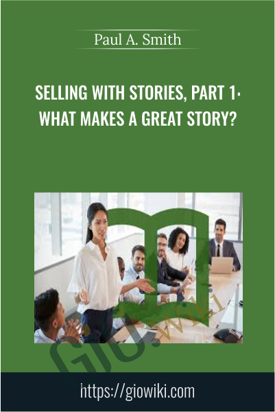 Selling with Stories, Part 1: What Makes a Great Story? - Paul A. Smith