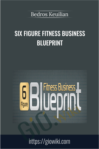 Six Figure Fitness Business Blueprint - Bedros Keuilian
