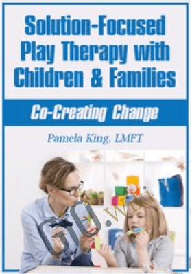 Solution-Focused Play Therapy with Children & Families: Co-Creating Change - Pamela King