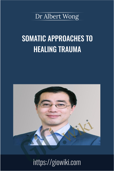 Somatic Approaches to Healing Trauma - Dr Albert Wong