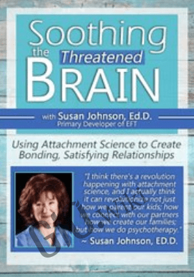 Soothing the Threatened Brain: Using Attachment Science to Create Bonding, Satisfying Relationships with Sue Johnson, Ed.D. - Susan Johnson