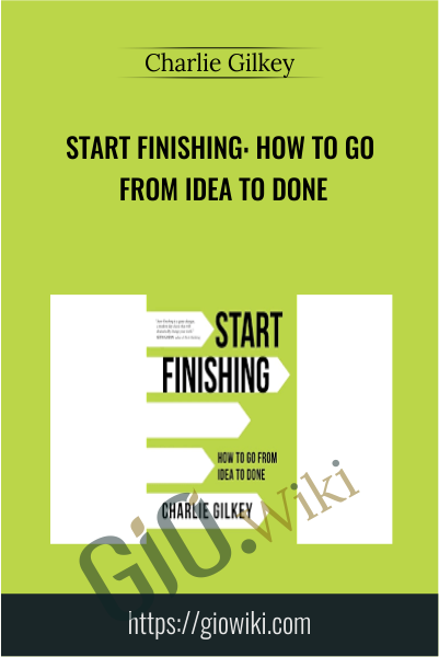 Start Finishing: How to Go From Idea to Done - Charlie Gilkey