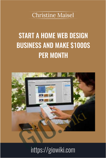 Start a Home Web Design Business and Make $1000s Per Month - Christine Maisel
