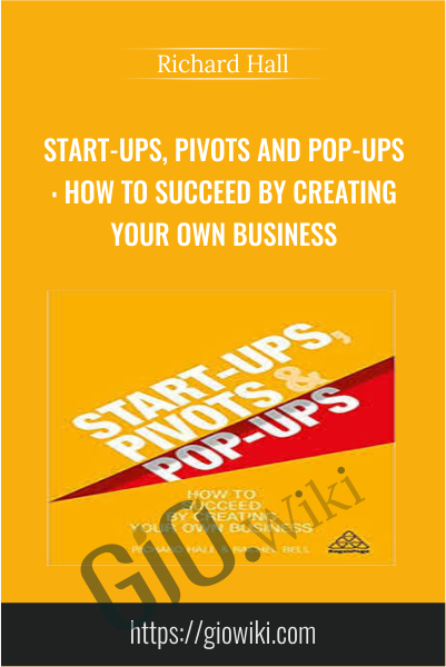 Start-Ups, Pivots and Pop-Ups: How to Succeed By Creating Your Own Business - Richard Hall