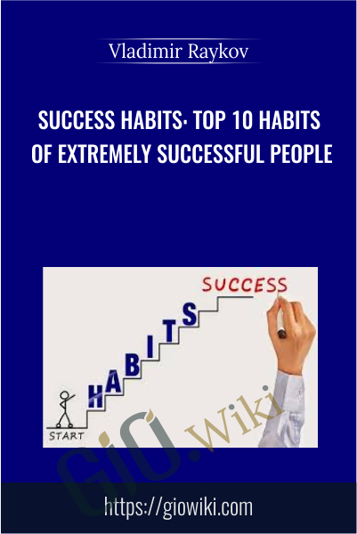 Success Habits: Top 10 Habits Of Extremely Successful People - Vladimir Raykov