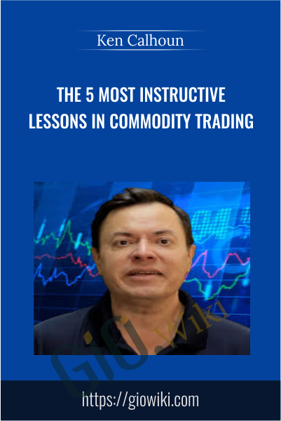 The 5 most Instructive Lessons in Commodity Trading - Ken Calhoun