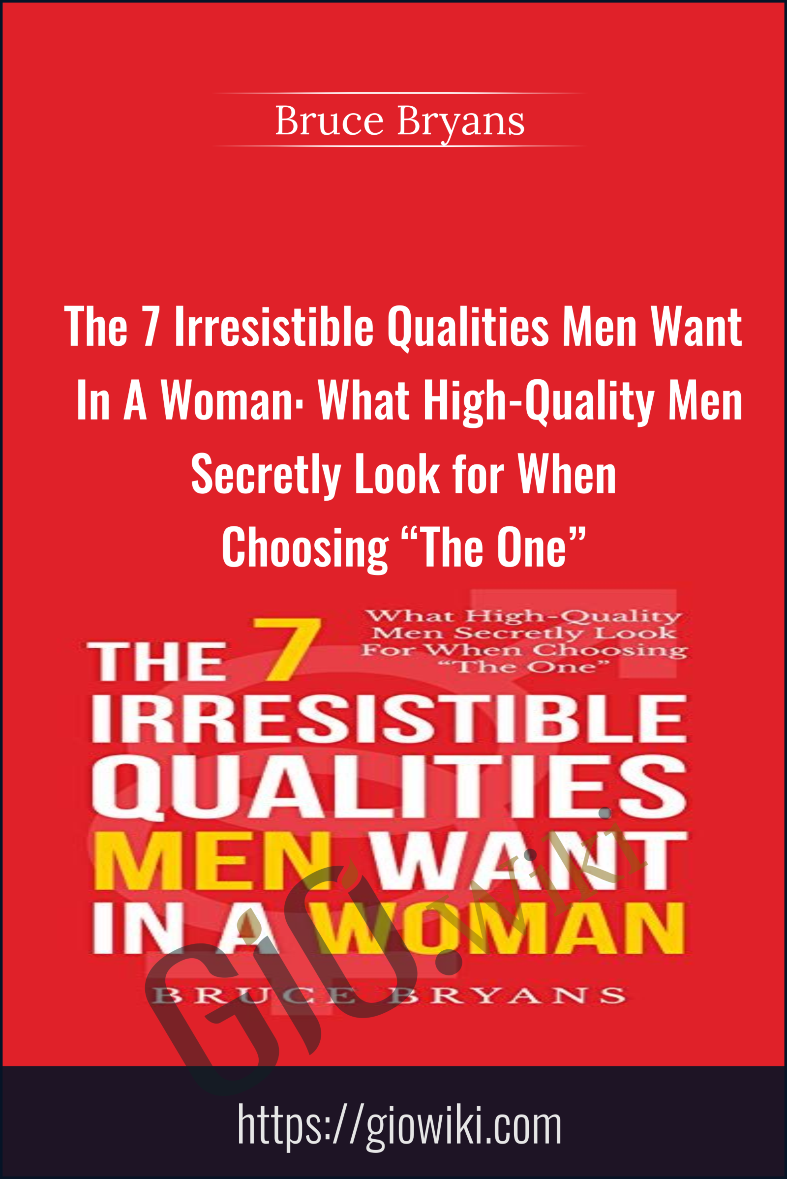 "The 7 Irresistible Qualities Men Want In A Woman: What High-Quality Men Secretly Look for When Choosing ""The One"" - Bruce Bryans"