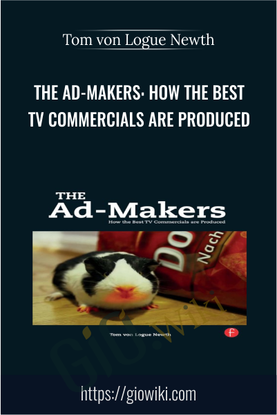 The Ad-Makers: How the Best TV Commercials are Produced - Tom von Logue Newth
