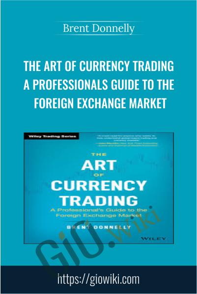 The Art of Currency Trading: A Professional's Guide to the Foreign Exchange Market - Brent Donnelly