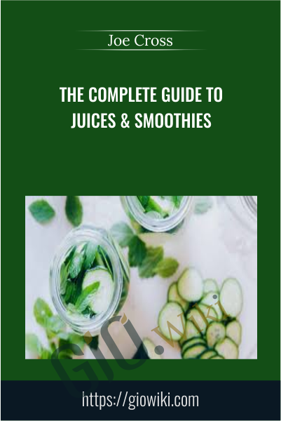 The Complete Guide To Juices & Smoothies - Joe Cross