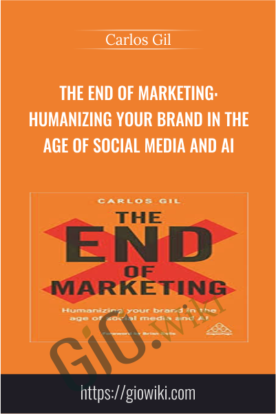 The End of Marketing: Humanizing Your Brand in the Age of Social Media and AI - Carlos Gil