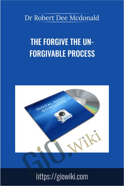 The Forgive The Un-Forgivable Process - Dr Robert Dee Mcdonald